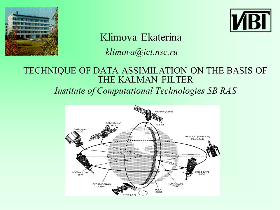 Ekaterina Klimova Ekaterina TECHNIQUE OF DATA ASSIMILATION ON THE BASIS OF THE KALMAN FILTER Institute of Computational Technologies SB RAS klimova@ict.nsc.ru