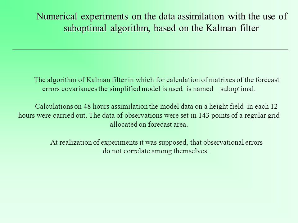 Numerical experiments on the data assimilation with the use of suboptimal algorithm, based on the Kalman filter The algorithm of Kalman filter in which for calculation of matrixes of the forecast errors covariances the simplified model is used is named suboptimal.