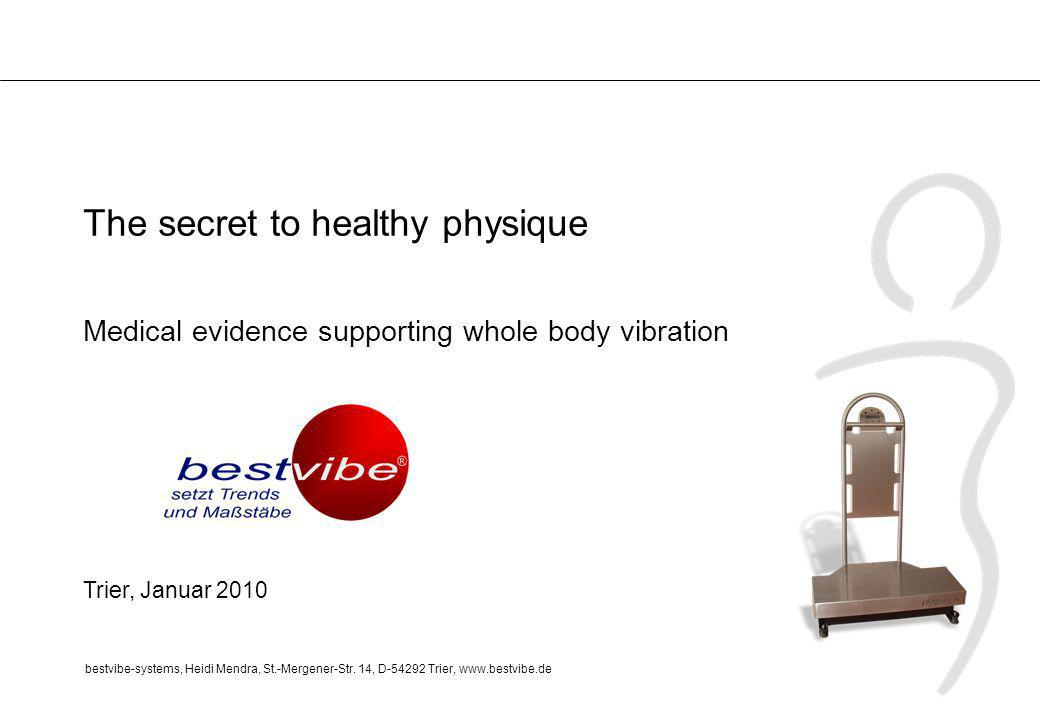 The secret to healthy physique Medical evidence supporting whole body vibration Trier, Januar 2010 bestvibe-systems, Heidi Mendra, St.-Mergener-Str.