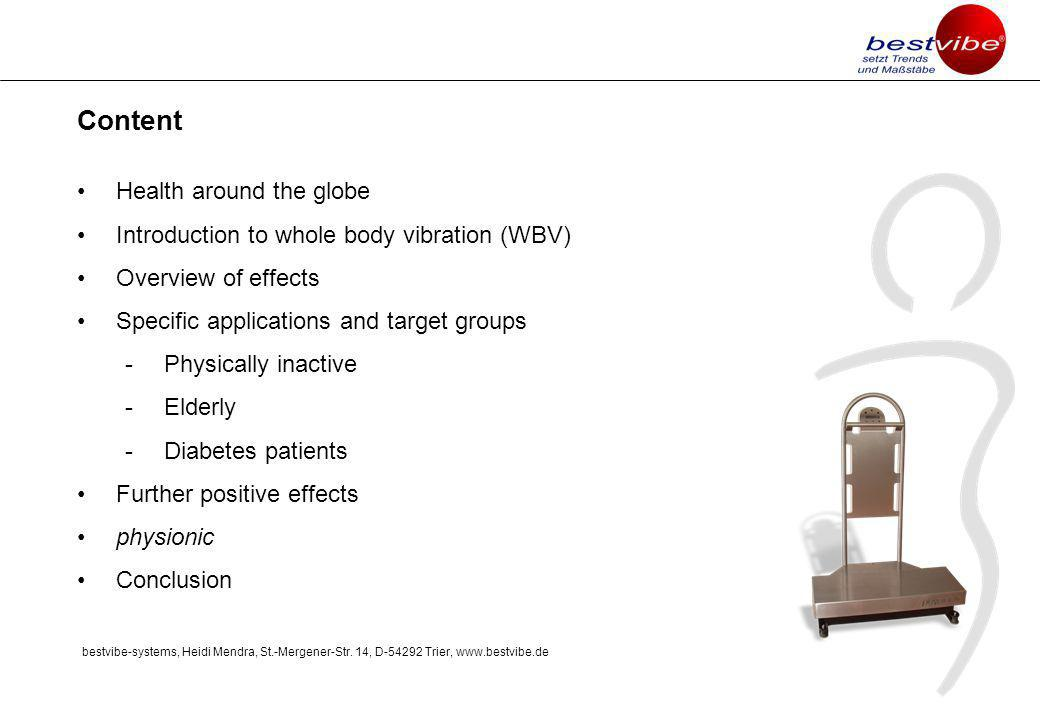 Content Health around the globe Introduction to whole body vibration (WBV) Overview of effects Specific applications and target groups -Physically inactive -Elderly -Diabetes patients Further positive effects physionic Conclusion bestvibe-systems, Heidi Mendra, St.-Mergener-Str.