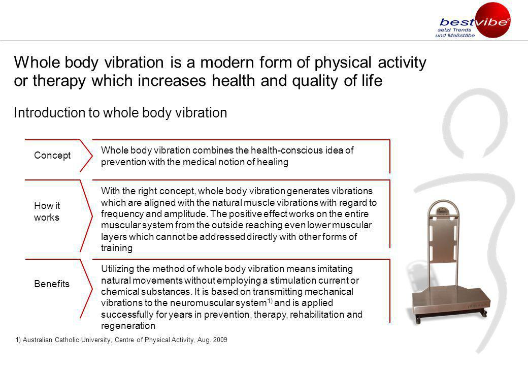 Whole body vibration is a modern form of physical activity or therapy which increases health and quality of life Introduction to whole body vibration Whole body vibration combines the health-conscious idea of prevention with the medical notion of healing With the right concept, whole body vibration generates vibrations which are aligned with the natural muscle vibrations with regard to frequency and amplitude.