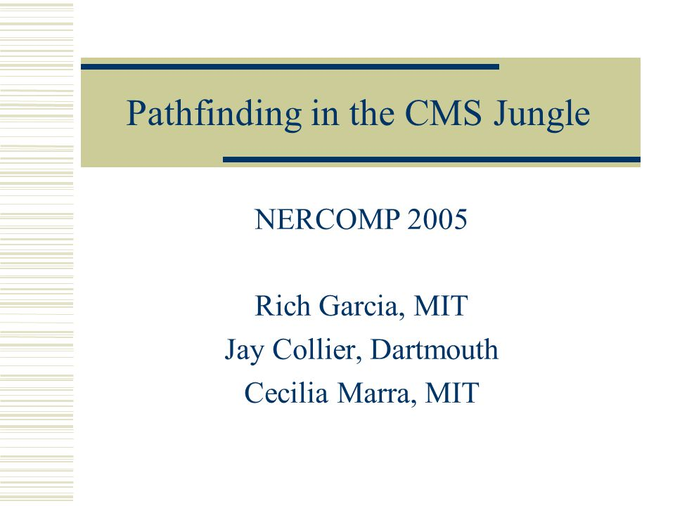 Pathfinding in the CMS Jungle NERCOMP 2005 Rich Garcia, MIT Jay Collier, Dartmouth Cecilia Marra, MIT