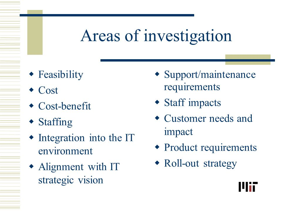 Areas of investigation Feasibility Cost Cost-benefit Staffing Integration into the IT environment Alignment with IT strategic vision Support/maintenance requirements Staff impacts Customer needs and impact Product requirements Roll-out strategy