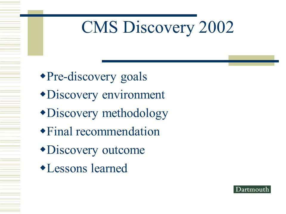 CMS Discovery 2002 Pre-discovery goals Discovery environment Discovery methodology Final recommendation Discovery outcome Lessons learned
