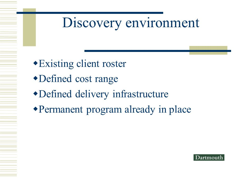 Discovery environment Existing client roster Defined cost range Defined delivery infrastructure Permanent program already in place