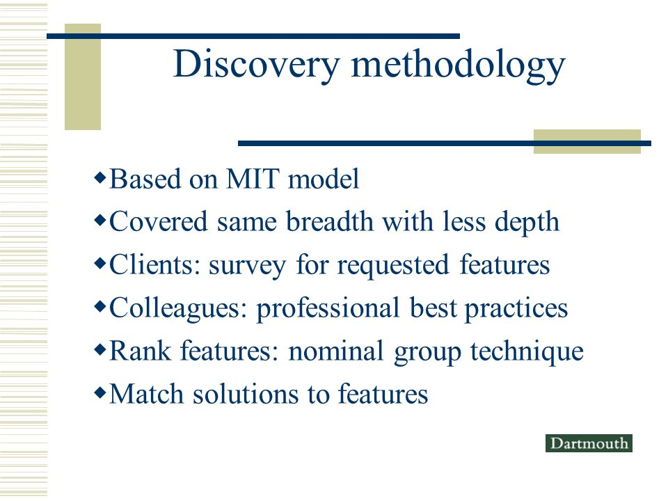 Discovery methodology Based on MIT model Covered same breadth with less depth Clients: survey for requested features Colleagues: professional best practices Rank features: nominal group technique Match solutions to features
