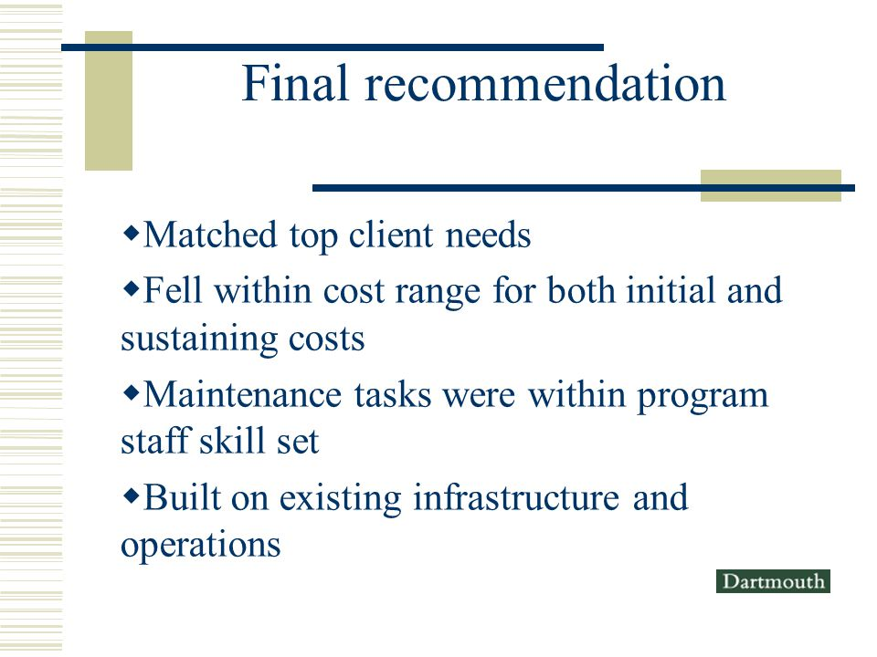 Final recommendation Matched top client needs Fell within cost range for both initial and sustaining costs Maintenance tasks were within program staff skill set Built on existing infrastructure and operations