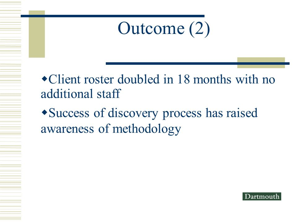 Outcome (2) Client roster doubled in 18 months with no additional staff Success of discovery process has raised awareness of methodology