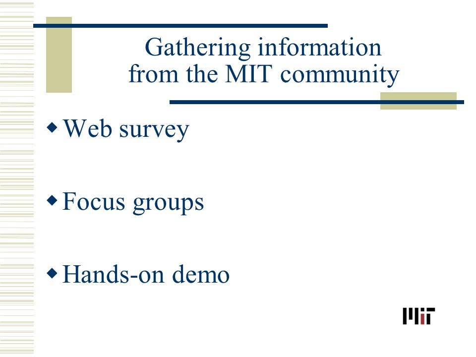Gathering information from the MIT community Web survey Focus groups Hands-on demo