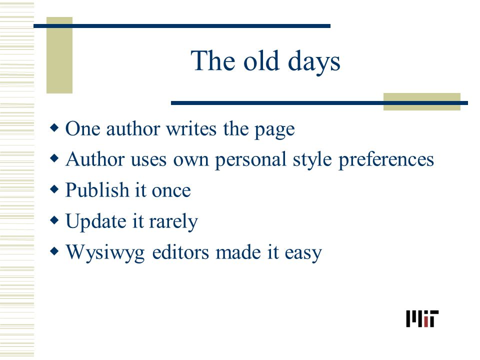 The old days One author writes the page Author uses own personal style preferences Publish it once Update it rarely Wysiwyg editors made it easy