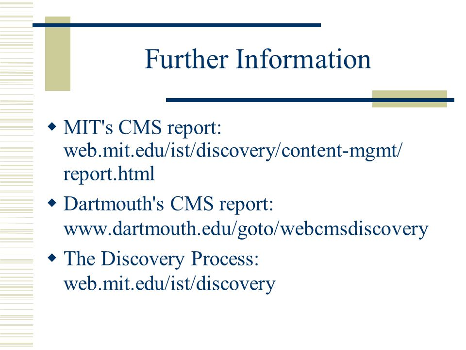 Further Information MIT s CMS report: web.mit.edu/ist/discovery/content-mgmt/ report.html Dartmouth s CMS report: www.dartmouth.edu/goto/webcmsdiscovery The Discovery Process: web.mit.edu/ist/discovery
