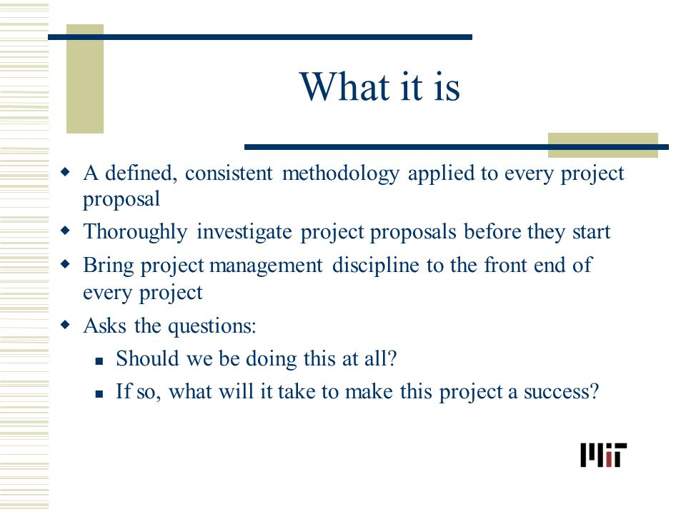 What it is A defined, consistent methodology applied to every project proposal Thoroughly investigate project proposals before they start Bring project management discipline to the front end of every project Asks the questions: Should we be doing this at all.