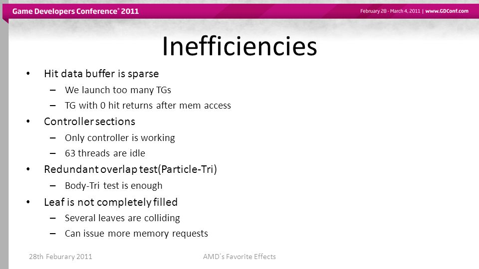 Inefficiencies Hit data buffer is sparse – We launch too many TGs – TG with 0 hit returns after mem access Controller sections – Only controller is working – 63 threads are idle Redundant overlap test(Particle-Tri) – Body-Tri test is enough Leaf is not completely filled – Several leaves are colliding – Can issue more memory requests 28th Feburary 2011AMDs Favorite Effects