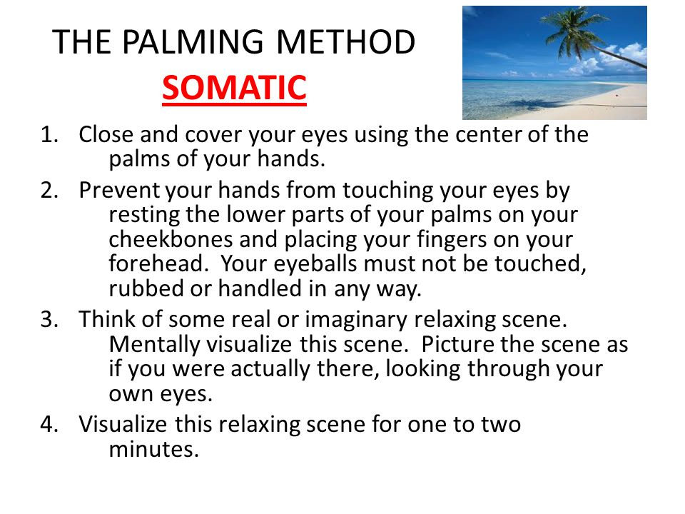 THE PALMING METHOD SOMATIC 1.Close and cover your eyes using the center of the palms of your hands.