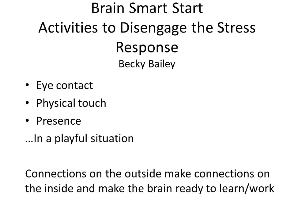 Brain Smart Start Activities to Disengage the Stress Response Becky Bailey Eye contact Physical touch Presence …In a playful situation Connections on the outside make connections on the inside and make the brain ready to learn/work
