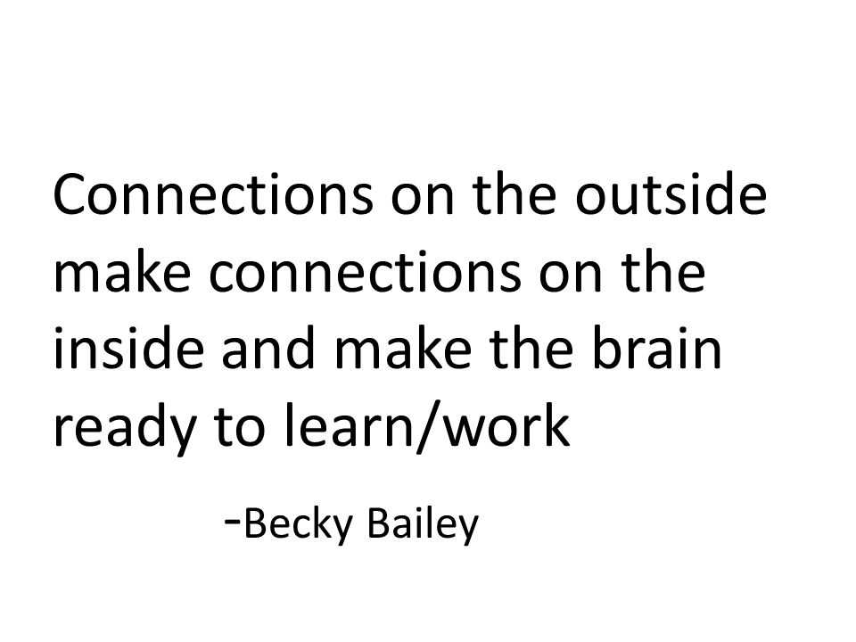 Connections on the outside make connections on the inside and make the brain ready to learn/work - Becky Bailey