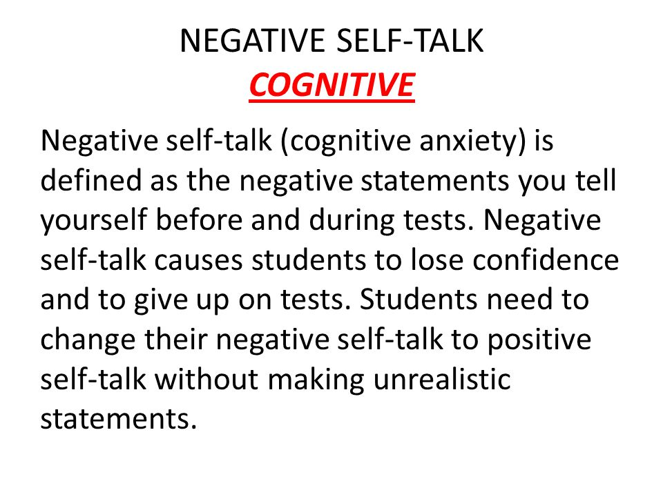 NEGATIVE SELF-TALK COGNITIVE Negative self-talk (cognitive anxiety) is defined as the negative statements you tell yourself before and during tests.