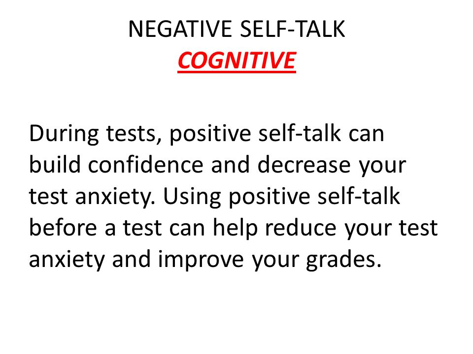 NEGATIVE SELF-TALK COGNITIVE During tests, positive self-talk can build confidence and decrease your test anxiety.