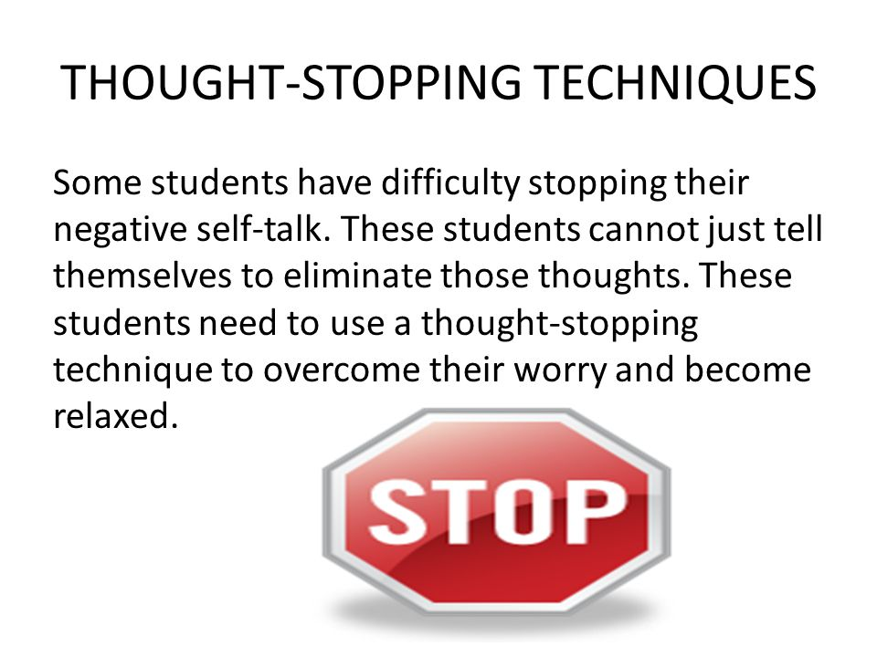 THOUGHT-STOPPING TECHNIQUES Some students have difficulty stopping their negative self-talk.