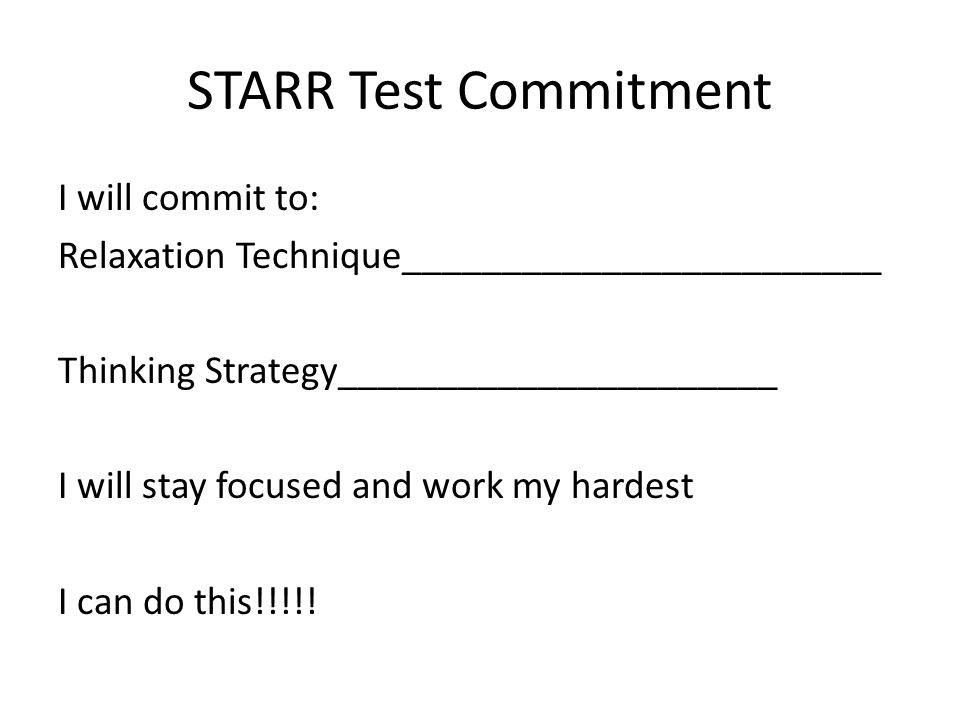 STARR Test Commitment I will commit to: Relaxation Technique________________________ Thinking Strategy______________________ I will stay focused and work my hardest I can do this!!!!!