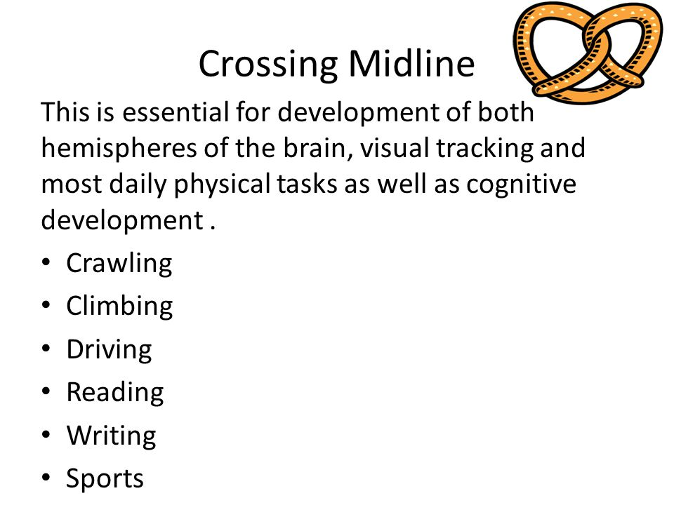 Crossing Midline This is essential for development of both hemispheres of the brain, visual tracking and most daily physical tasks as well as cognitive development.