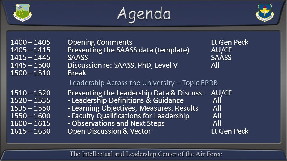 1400 – 1405 Opening CommentsLt Gen Peck 1405 – 1415Presenting the SAASS data (template)AU/CF 1415 – 1445SAASS SAASS 1445 – 1500Discussion re: SAASS, PhD, Level V All 1500 – 1510 Break Leadership Across the University – Topic EPRB 1510 – 1520Presenting the Leadership Data & Discuss:AU/CF 1520 – 1535- Leadership Definitions & Guidance All 1535 – 1550- Learning Objectives, Measures, Results All 1550 – 1600- Faculty Qualifications for Leadership All 1600 – 1615- Observations and Next Steps All 1615 – 1630Open Discussion & VectorLt Gen Peck