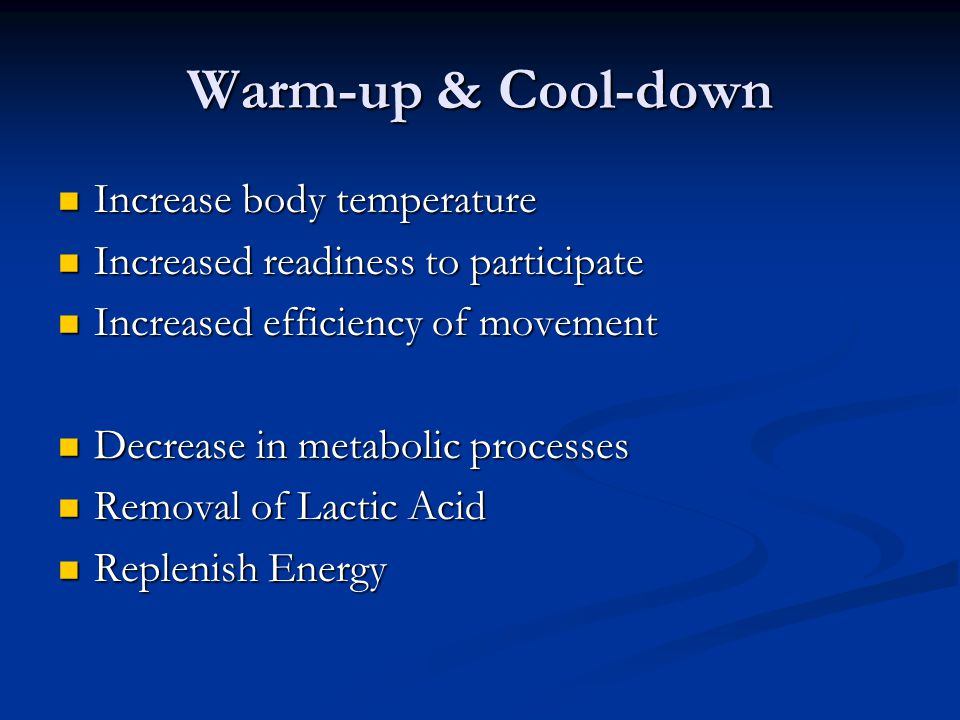 Warm-up & Cool-down Increase body temperature Increase body temperature Increased readiness to participate Increased readiness to participate Increased efficiency of movement Increased efficiency of movement Decrease in metabolic processes Decrease in metabolic processes Removal of Lactic Acid Removal of Lactic Acid Replenish Energy Replenish Energy