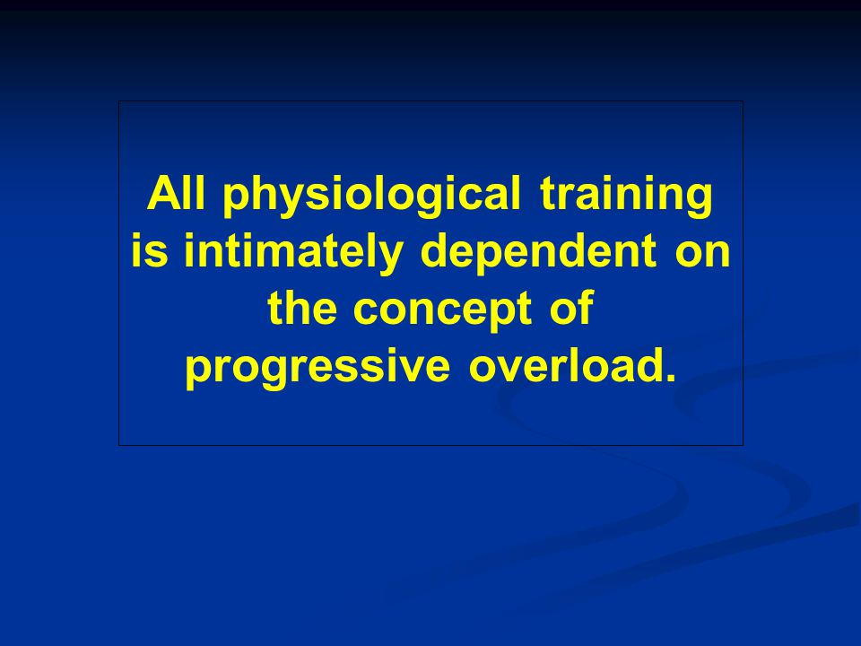 All physiological training is intimately dependent on the concept of progressive overload.