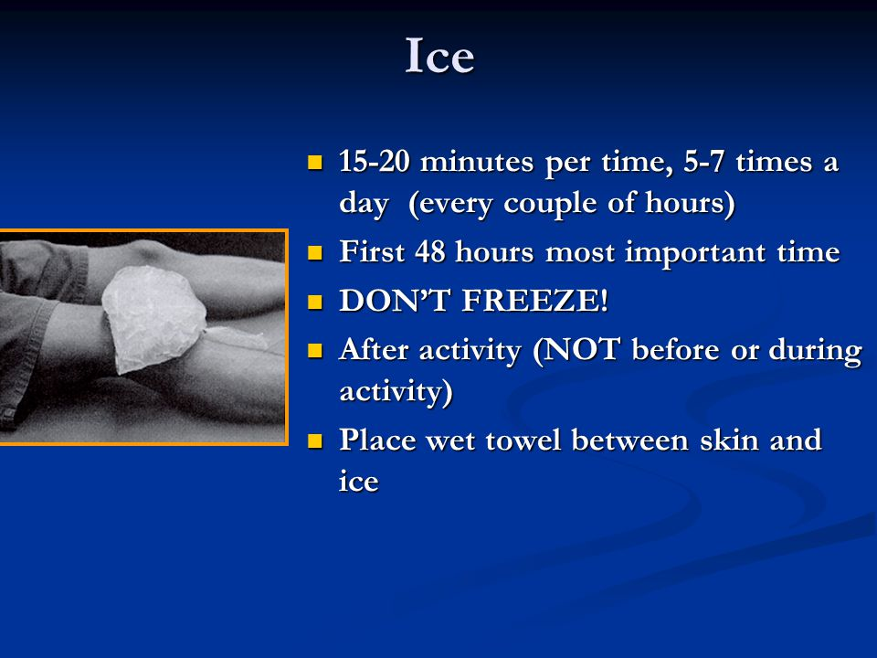 Ice 15-20 minutes per time, 5-7 times a day (every couple of hours) 15-20 minutes per time, 5-7 times a day (every couple of hours) First 48 hours most important time First 48 hours most important time DONT FREEZE.