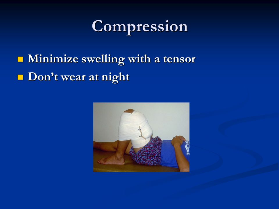 Compression Minimize swelling with a tensor Minimize swelling with a tensor Dont wear at night Dont wear at night