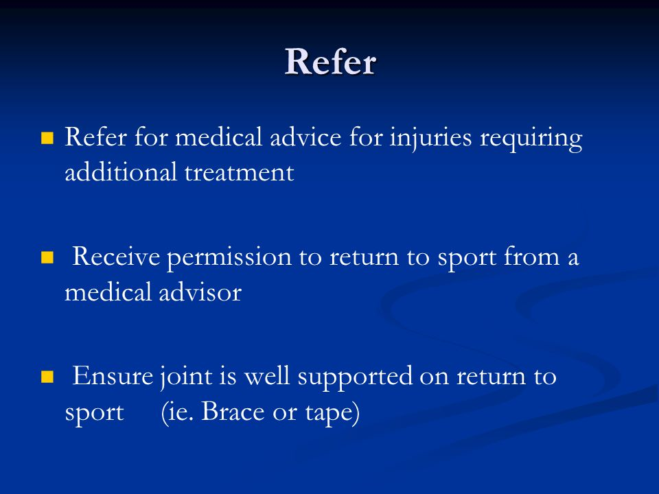 Refer Refer for medical advice for injuries requiring additional treatment Receive permission to return to sport from a medical advisor Ensure joint is well supported on return to sport (ie.