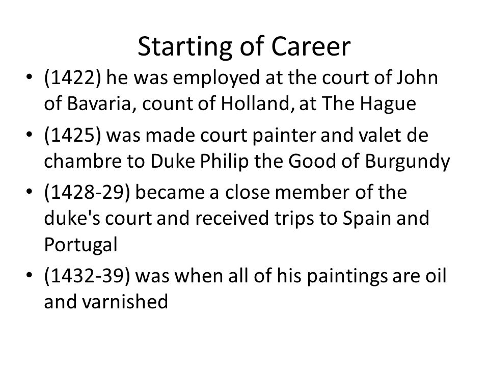 Starting of Career (1422) he was employed at the court of John of Bavaria, count of Holland, at The Hague (1425) was made court painter and valet de chambre to Duke Philip the Good of Burgundy (1428-29) became a close member of the duke s court and received trips to Spain and Portugal (1432-39) was when all of his paintings are oil and varnished