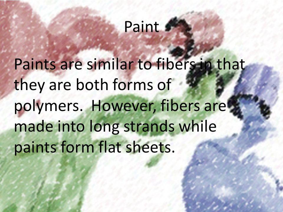 Paint Paints are similar to fibers in that they are both forms of polymers.