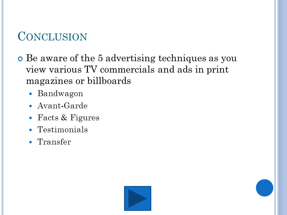 C ONCLUSION Be aware of the 5 advertising techniques as you view various TV commercials and ads in print magazines or billboards Bandwagon Avant-Garde Facts & Figures Testimonials Transfer