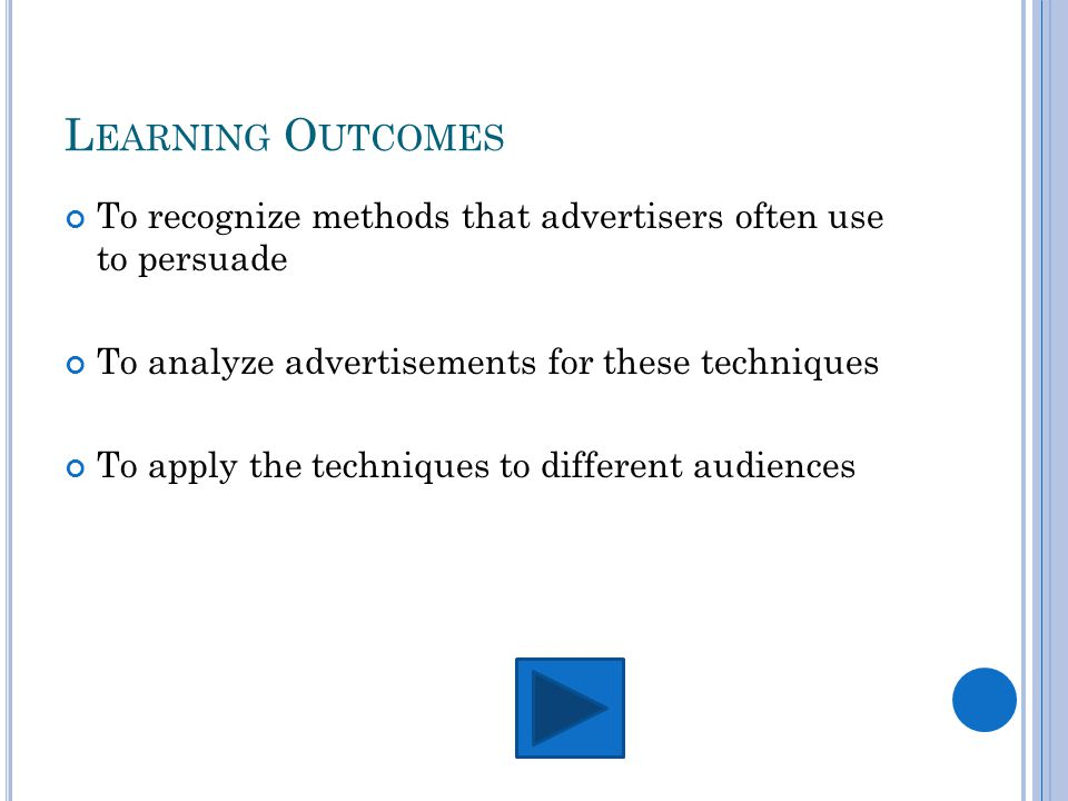 L EARNING O UTCOMES To recognize methods that advertisers often use to persuade To analyze advertisements for these techniques To apply the techniques to different audiences