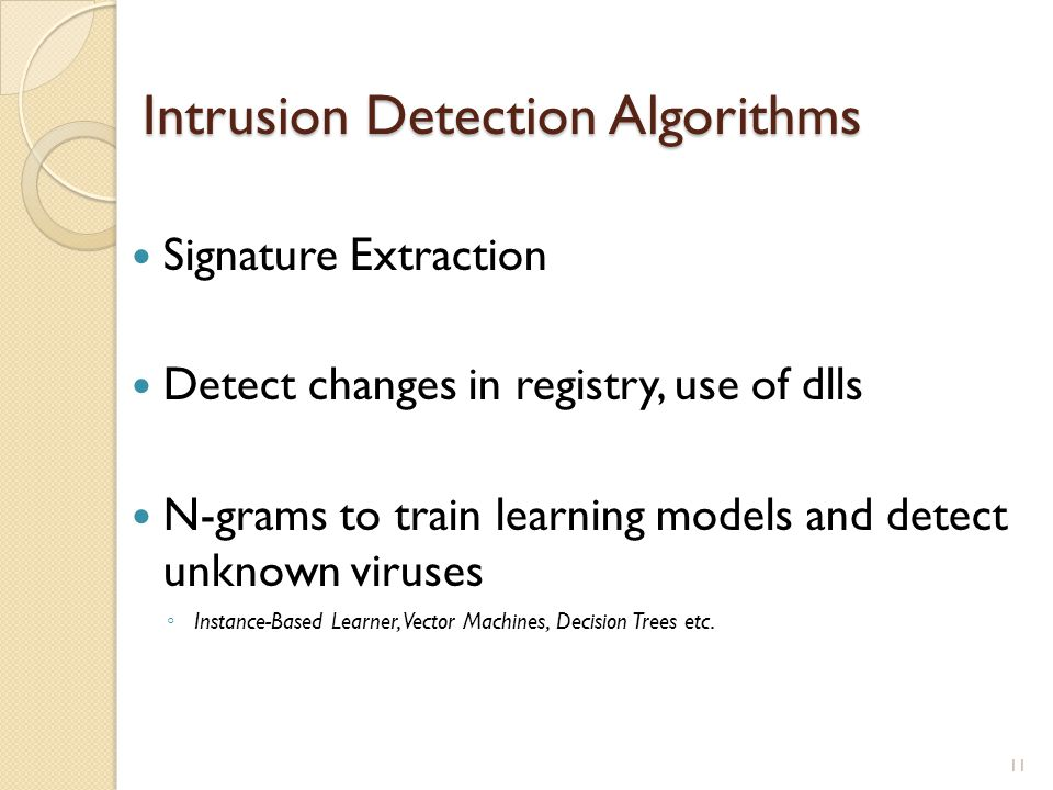 Intrusion Detection Algorithms Signature Extraction Detect changes in registry, use of dlls N-grams to train learning models and detect unknown viruses Instance-Based Learner, Vector Machines, Decision Trees etc.