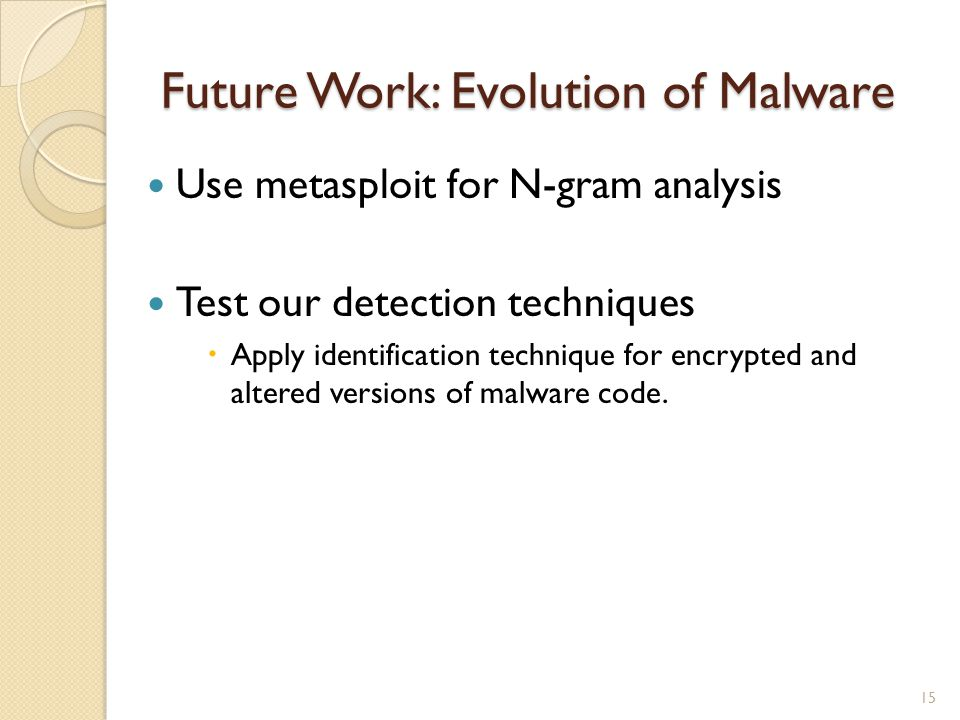 Future Work: Evolution of Malware Use metasploit for N-gram analysis Test our detection techniques Apply identification technique for encrypted and altered versions of malware code.