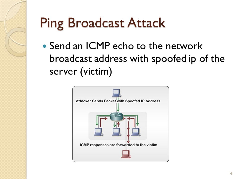 Ping Broadcast Attack Send an ICMP echo to the network broadcast address with spoofed ip of the server (victim) 4