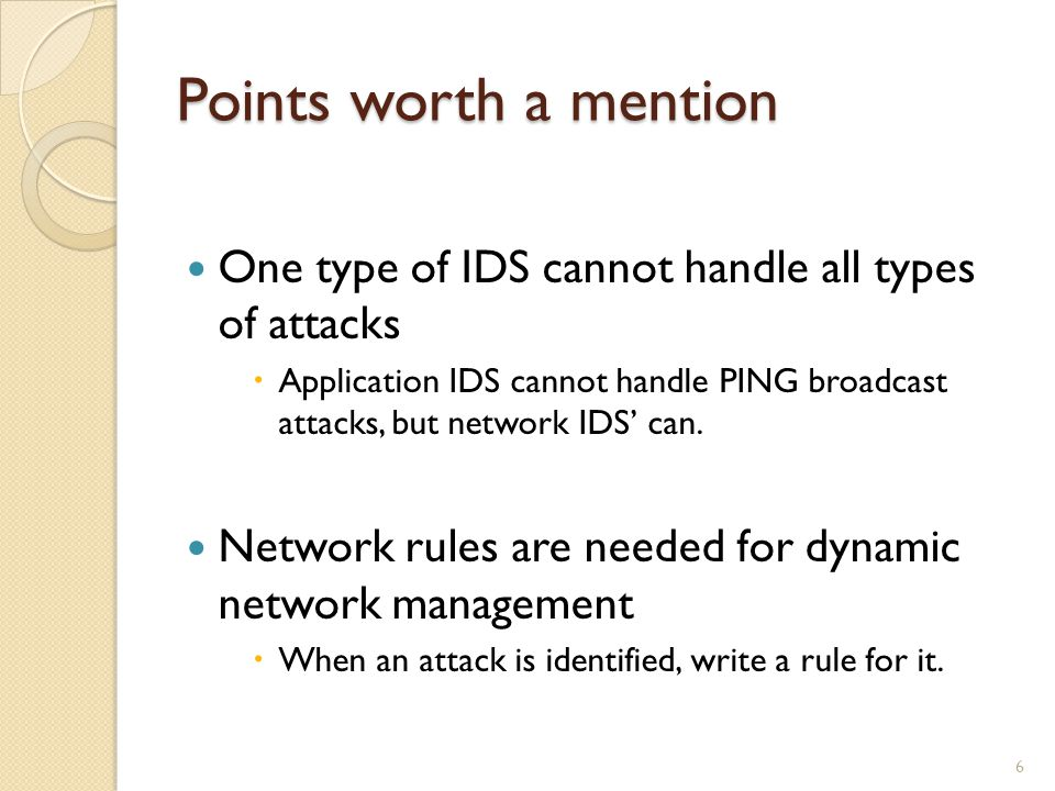 Points worth a mention One type of IDS cannot handle all types of attacks Application IDS cannot handle PING broadcast attacks, but network IDS can.