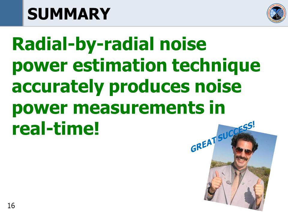 16 SUMMARY Radial-by-radial noise power estimation technique accurately produces noise power measurements in real-time.