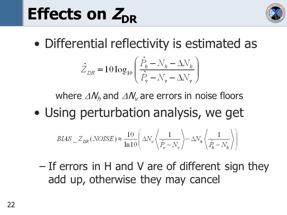 22 Effects on Z DR Differential reflectivity is estimated as where N h and N v are errors in noise floors Using perturbation analysis, we get –If errors in H and V are of different sign they add up, otherwise they may cancel