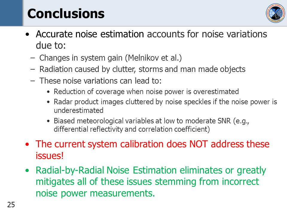 25 Conclusions Accurate noise estimation accounts for noise variations due to: –Changes in system gain (Melnikov et al.) –Radiation caused by clutter, storms and man made objects –These noise variations can lead to: Reduction of coverage when noise power is overestimated Radar product images cluttered by noise speckles if the noise power is underestimated Biased meteorological variables at low to moderate SNR (e.g., differential reflectivity and correlation coefficient) The current system calibration does NOT address these issues.