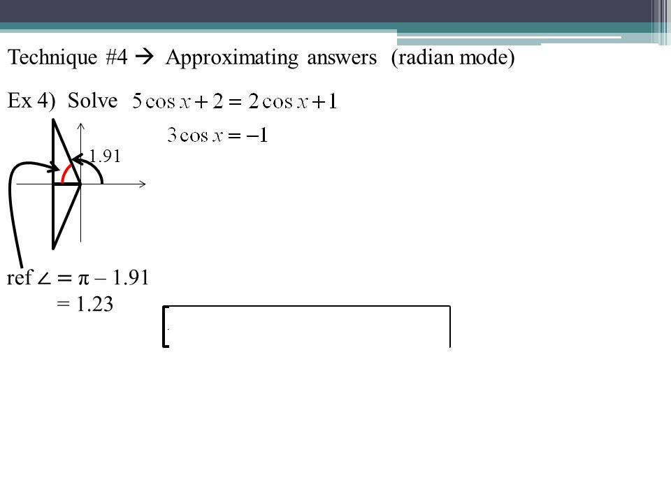 Technique #4 Approximating answers (radian mode) Ex 4) Solve ref = π – 1.91 = 1.23 1.91