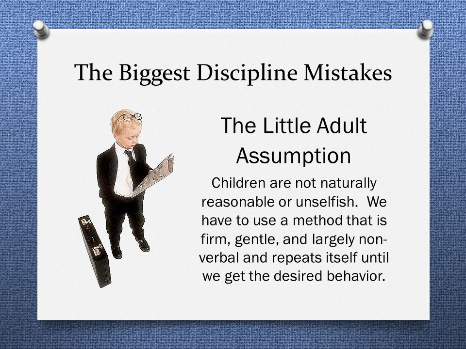 The Biggest Discipline Mistakes The Little Adult Assumption Children are not naturally reasonable or unselfish.