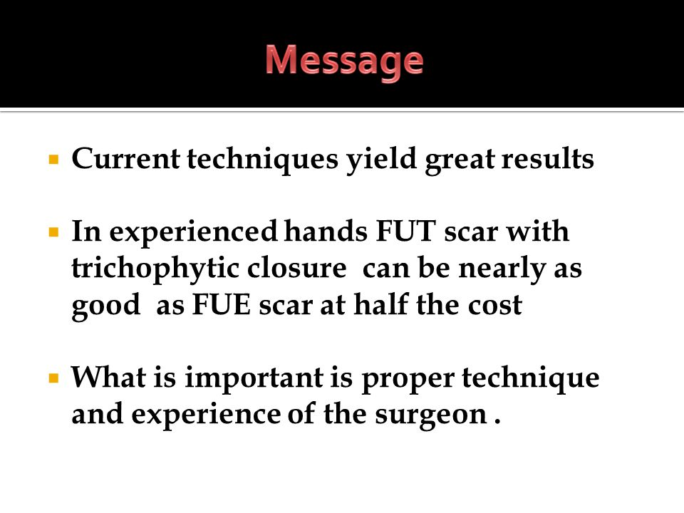 Current techniques yield great results In experienced hands FUT scar with trichophytic closure can be nearly as good as FUE scar at half the cost What is important is proper technique and experience of the surgeon.