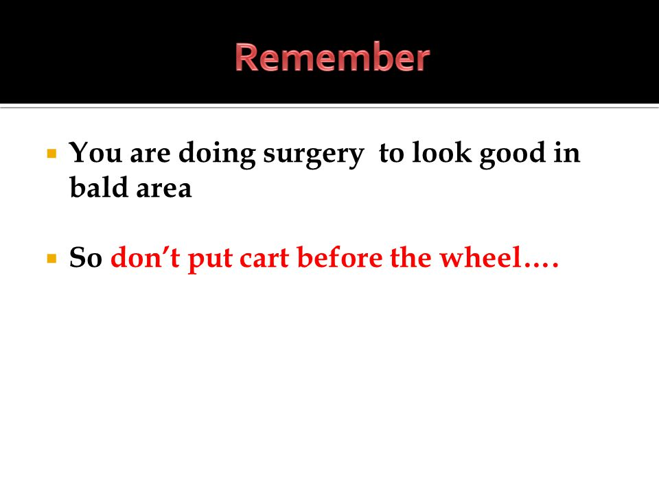 You are doing surgery to look good in bald area So dont put cart before the wheel….