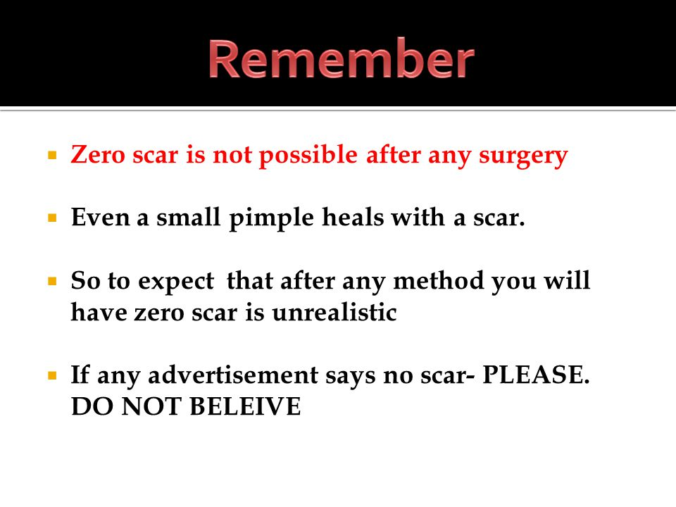 Zero scar is not possible after any surgery Even a small pimple heals with a scar.