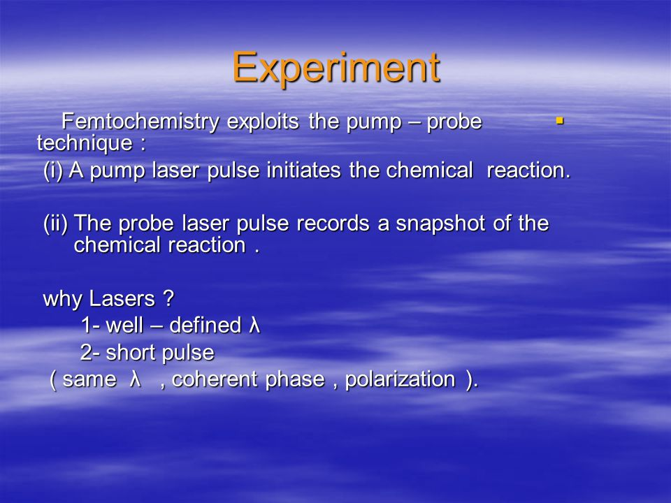 Experiment Femtochemistry exploits the pump – probe technique : Femtochemistry exploits the pump – probe technique : (i) A pump laser pulse initiates the chemical reaction.