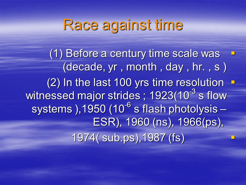 Race against time (1) Before a century time scale was (decade, yr, month, day, hr., s ) (1) Before a century time scale was (decade, yr, month, day, hr., s ) (2) In the last 100 yrs time resolution witnessed major strides ; 1923(10 -3 s flow systems ),1950 (10 -6 s flash photolysis – ESR), 1960 (ns), 1966(ps), (2) In the last 100 yrs time resolution witnessed major strides ; 1923(10 -3 s flow systems ),1950 (10 -6 s flash photolysis – ESR), 1960 (ns), 1966(ps), 1974( sub.ps),1987 (fs) 1974( sub.ps),1987 (fs)