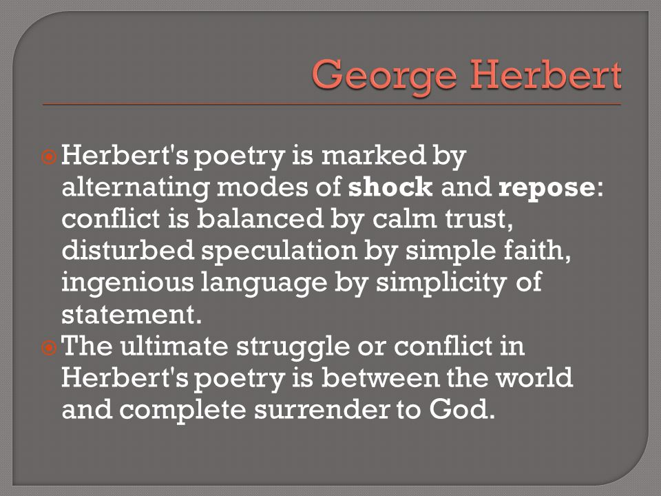 Herbert s poetry is marked by alternating modes of shock and repose: conflict is balanced by calm trust, disturbed speculation by simple faith, ingenious language by simplicity of statement.